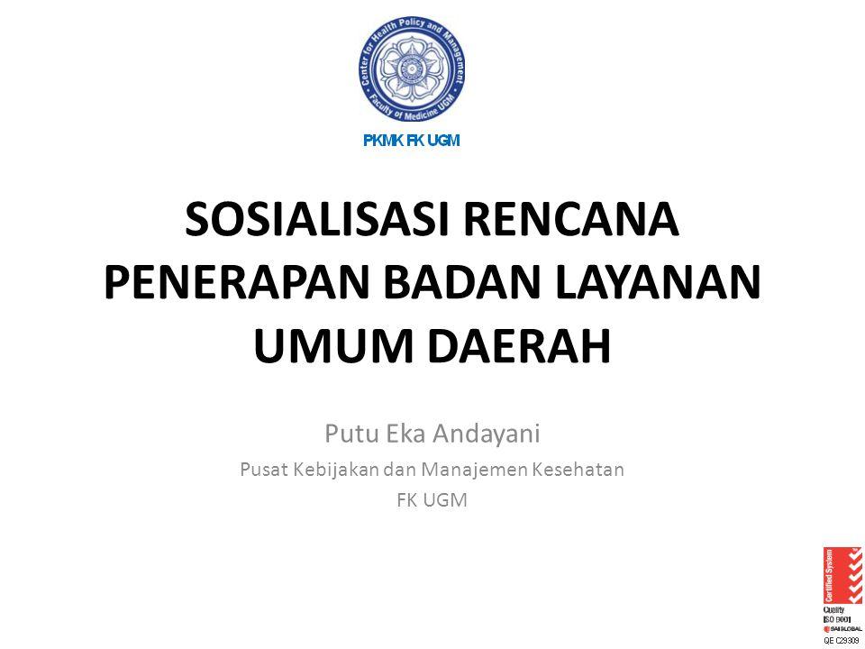 SOSIALISASI RENCANA PENERAPAN BADAN LAYANAN UMUM DAERAH Putu Eka Andayani Pusat Kebijakan dan Manajemen Kesehatan FK UGM