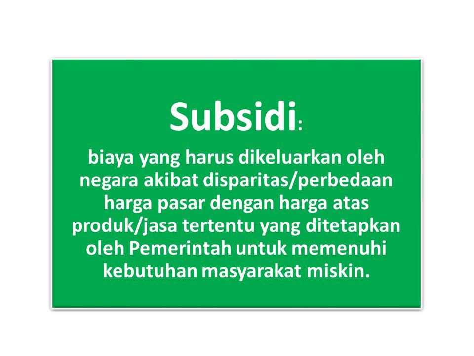 Subsidi : biaya yang harus dikeluarkan oleh negara akibat disparitas/perbedaan harga pasar dengan harga atas produk/jasa tertentu yang ditetapkan oleh