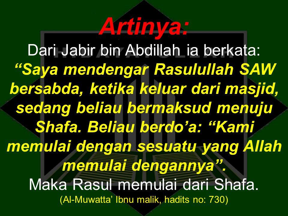 """Artinya: Dari Jabir bin Abdillah ia berkata: """"Saya mendengar Rasulullah SAW bersabda, ketika keluar dari masjid, sedang beliau bermaksud menuju Shafa."""