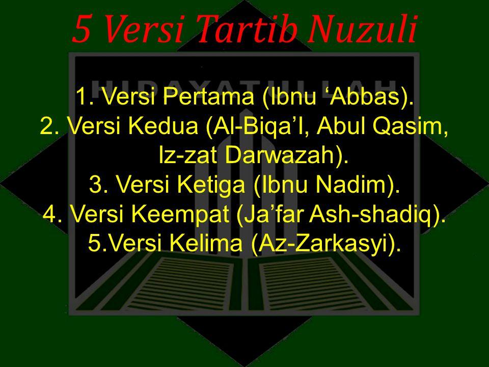 5 Versi Tartib Nuzuli 1. Versi Pertama (Ibnu 'Abbas). 2. Versi Kedua (Al-Biqa'I, Abul Qasim, Iz-zat Darwazah). 3. Versi Ketiga (Ibnu Nadim). 4. Versi