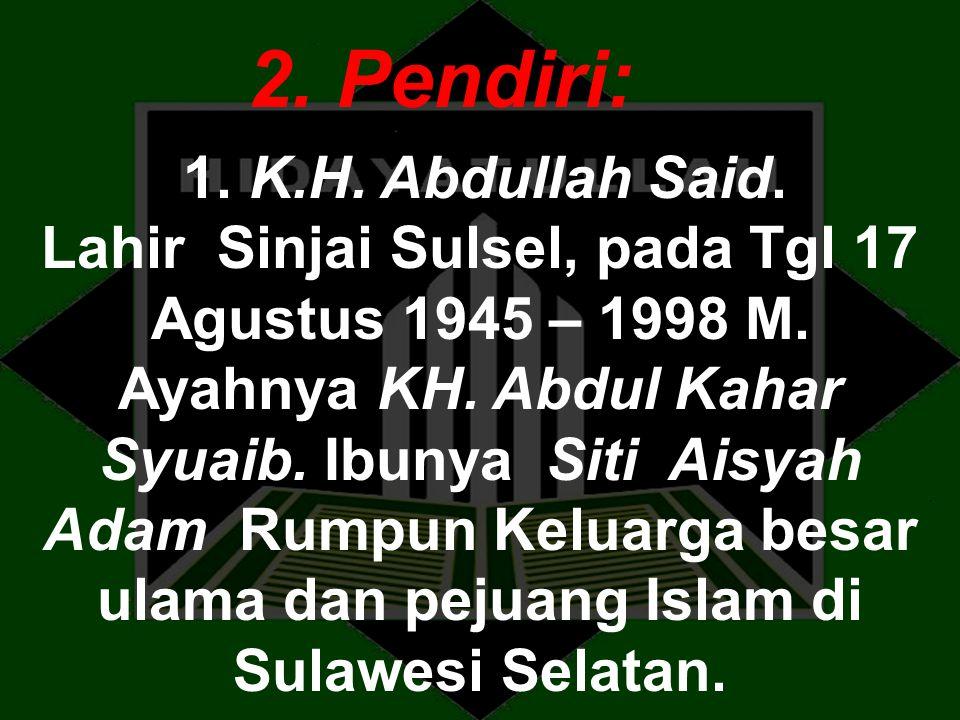 2. Pendiri: 1. K.H. Abdullah Said. Lahir Sinjai Sulsel, pada Tgl 17 Agustus 1945 – 1998 M. Ayahnya KH. Abdul Kahar Syuaib. Ibunya Siti Aisyah Adam Rum