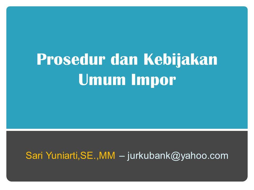 Prosedur dan Kebijakan Umum Impor Sari Yuniarti,SE.,MM – jurkubank@yahoo.com