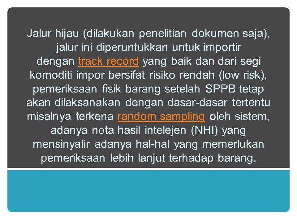 Jalur hijau (dilakukan penelitian dokumen saja), jalur ini diperuntukkan untuk importir dengan track record yang baik dan dari segi komoditi impor bersifat risiko rendah (low risk), pemeriksaan fisik barang setelah SPPB tetap akan dilaksanakan dengan dasar-dasar tertentu misalnya terkena random sampling oleh sistem, adanya nota hasil intelejen (NHI) yang mensinyalir adanya hal-hal yang memerlukan pemeriksaan lebih lanjut terhadap barang.track recordrandom sampling