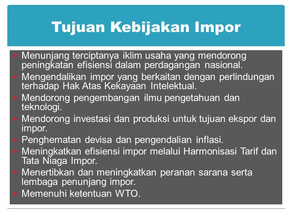 Tujuan Kebijakan Impor Menunjang terciptanya iklim usaha yang mendorong peningkatan efisiensi dalam perdagangan nasional. Mengendalikan impor yang ber