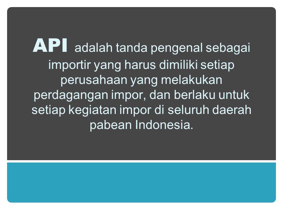 API adalah tanda pengenal sebagai importir yang harus dimiliki setiap perusahaan yang melakukan perdagangan impor, dan berlaku untuk setiap kegiatan i