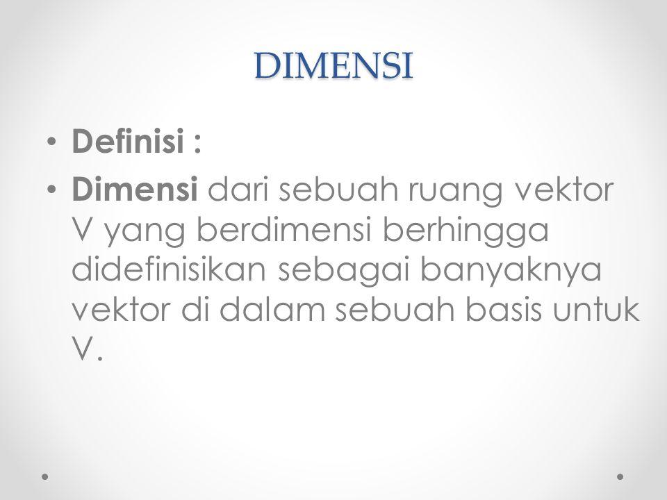 DIMENSI Definisi : Dimensi dari sebuah ruang vektor V yang berdimensi berhingga didefinisikan sebagai banyaknya vektor di dalam sebuah basis untuk V.