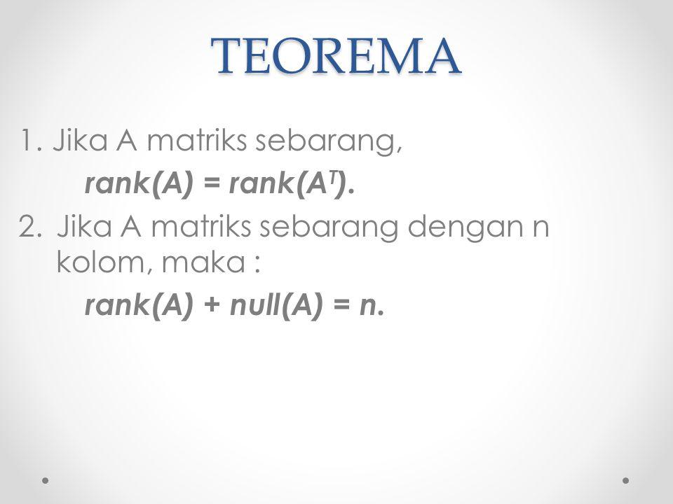 TEOREMA 1.Jika A matriks sebarang, rank(A) = rank(A T ). 2.Jika A matriks sebarang dengan n kolom, maka : rank(A) + null(A) = n.
