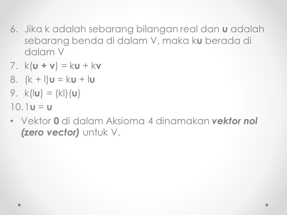 6.Jika k adalah sebarang bilangan real dan u adalah sebarang benda di dalam V, maka k u berada di dalam V 7.k( u + v ) = k u + k v 8.(k + l) u = k u +
