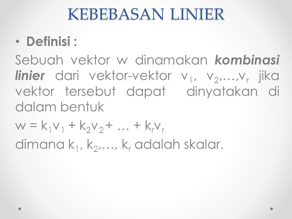 KEBEBASAN LINIER Definisi : Sebuah vektor w dinamakan kombinasi linier dari vektor-vektor v 1, v 2,…,v r jika vektor tersebut dapat dinyatakan di dalam bentuk w = k 1 v 1 + k 2 v 2 + … + k r v r dimana k 1, k 2,…, k r adalah skalar.
