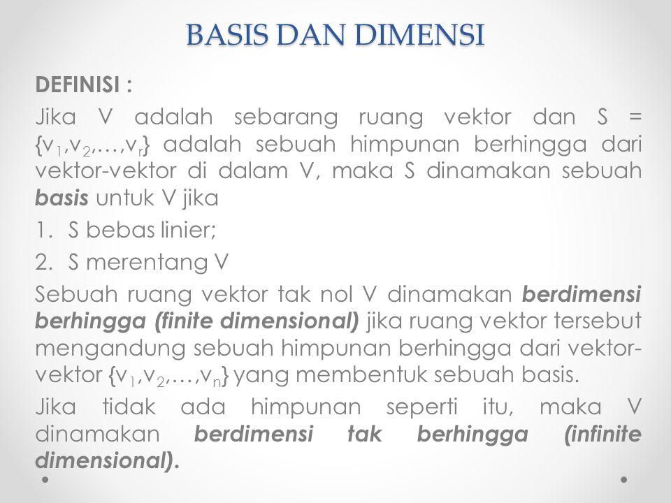 BASIS DAN DIMENSI DEFINISI : Jika V adalah sebarang ruang vektor dan S = {v 1,v 2,…,v r } adalah sebuah himpunan berhingga dari vektor-vektor di dalam V, maka S dinamakan sebuah basis untuk V jika 1.S bebas linier; 2.S merentang V Sebuah ruang vektor tak nol V dinamakan berdimensi berhingga (finite dimensional) jika ruang vektor tersebut mengandung sebuah himpunan berhingga dari vektor- vektor {v 1,v 2,…,v n } yang membentuk sebuah basis.