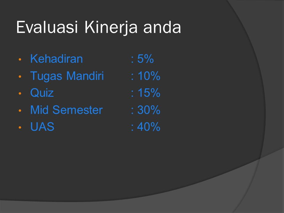 Evaluasi Kinerja anda Kehadiran: 5% Tugas Mandiri: 10% Quiz: 15% Mid Semester: 30% UAS: 40%