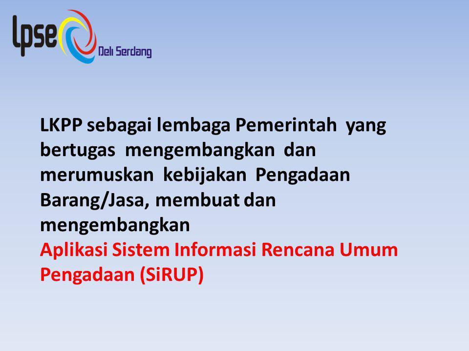 LKPP sebagai lembaga Pemerintah yang bertugas mengembangkan dan merumuskan kebijakan Pengadaan Barang/Jasa, membuat dan mengembangkan Aplikasi Sistem Informasi Rencana Umum Pengadaan (SiRUP)