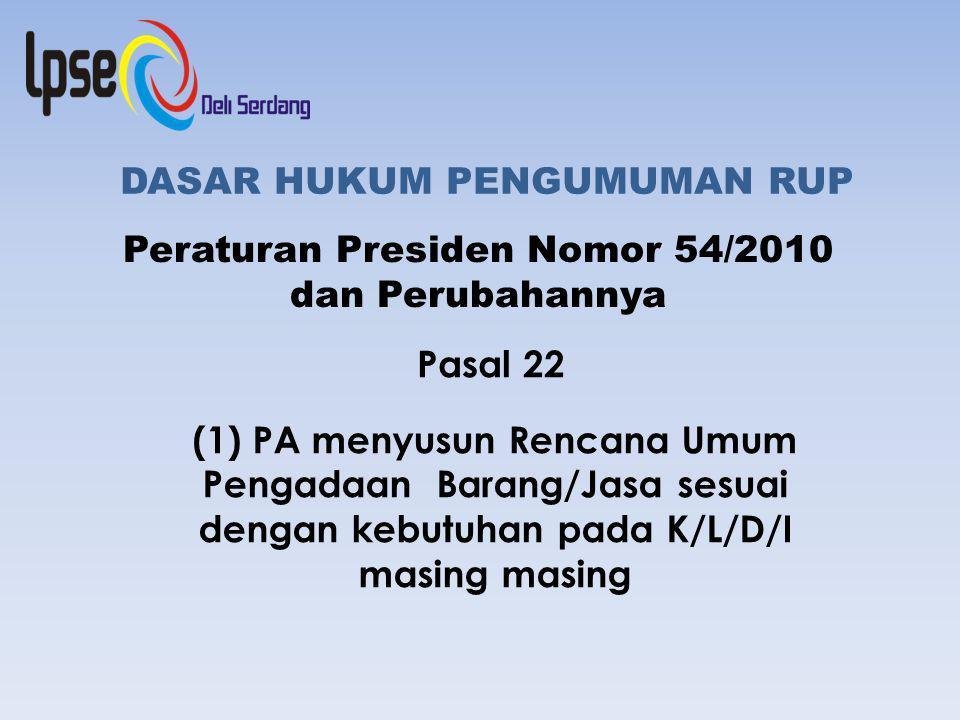 DASAR HUKUM PENGUMUMAN RUP Peraturan Presiden Nomor 54/2010 dan Perubahannya Pasal 22 (1) PA menyusun Rencana Umum Pengadaan Barang/Jasa sesuai dengan kebutuhan pada K/L/D/I masing masing