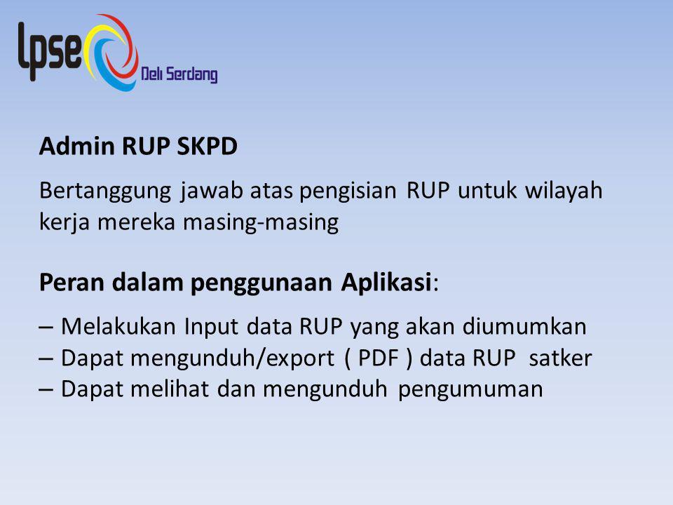 Admin RUP SKPD Bertanggung jawab atas pengisian RUP untuk wilayah kerja mereka masing-masing Peran dalam penggunaan Aplikasi: – Melakukan Input data RUP yang akan diumumkan – Dapat mengunduh/export ( PDF ) data RUP satker – Dapat melihat dan mengunduh pengumuman