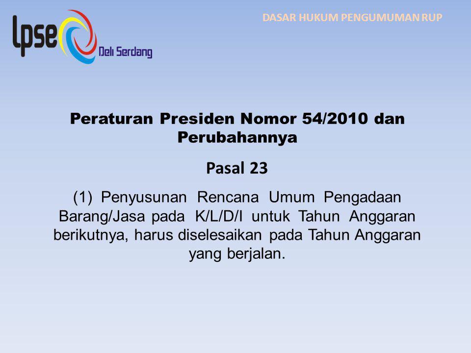 DASAR HUKUM PENGUMUMAN RUP Peraturan Presiden Nomor 54/2010 dan Perubahannya Pasal 23 (1) Penyusunan Rencana Umum Pengadaan Barang/Jasa pada K/L/D/I untuk Tahun Anggaran berikutnya, harus diselesaikan pada Tahun Anggaran yang berjalan.