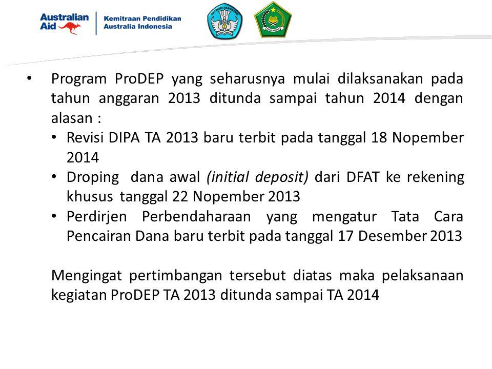Program ProDEP yang seharusnya mulai dilaksanakan pada tahun anggaran 2013 ditunda sampai tahun 2014 dengan alasan : Revisi DIPA TA 2013 baru terbit pada tanggal 18 Nopember 2014 Droping dana awal (initial deposit) dari DFAT ke rekening khusus tanggal 22 Nopember 2013 Perdirjen Perbendaharaan yang mengatur Tata Cara Pencairan Dana baru terbit pada tanggal 17 Desember 2013 Mengingat pertimbangan tersebut diatas maka pelaksanaan kegiatan ProDEP TA 2013 ditunda sampai TA 2014