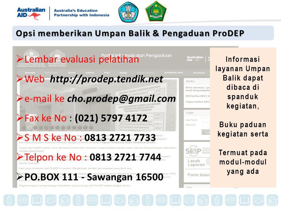  Lembar evaluasi pelatihan  Web http://prodep.tendik.net  e-mail ke cho.prodep@gmail.com  Fax ke No : (021) 5797 4172  S M S ke No : 0813 2721 7733  Telpon ke No : 0813 2721 7744  PO.BOX 111 - Sawangan 16500 Informasi layanan Umpan Balik dapat dibaca di spanduk kegiatan, Buku paduan kegiatan serta Termuat pada modul-modul yang ada Opsi memberikan Umpan Balik & Pengaduan ProDEP