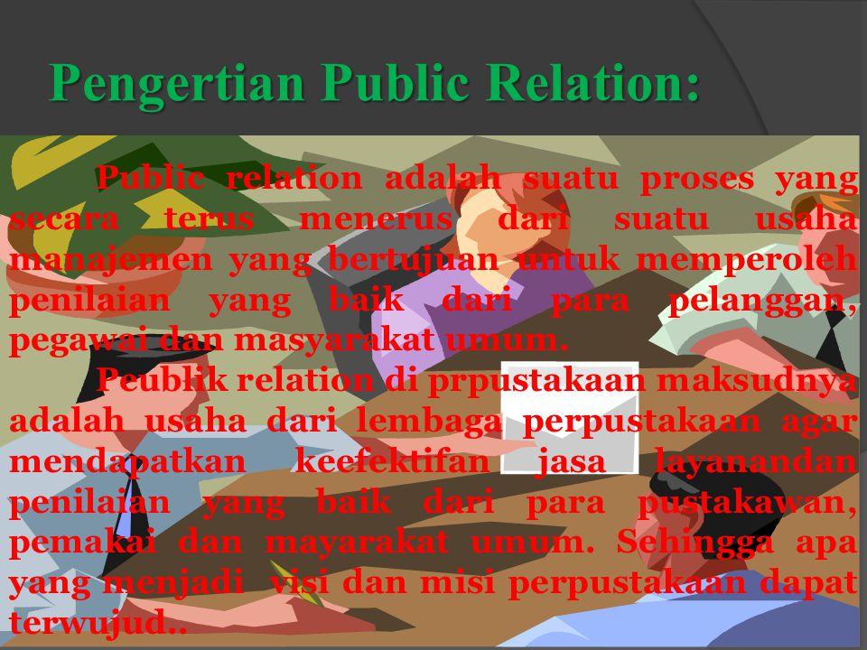 Pengertian Public Relation: Public relation adalah suatu proses yang secara terus menerus dari suatu usaha manajemen yang bertujuan untuk memperoleh penilaian yang baik dari para pelanggan, pegawai dan masyarakat umum.