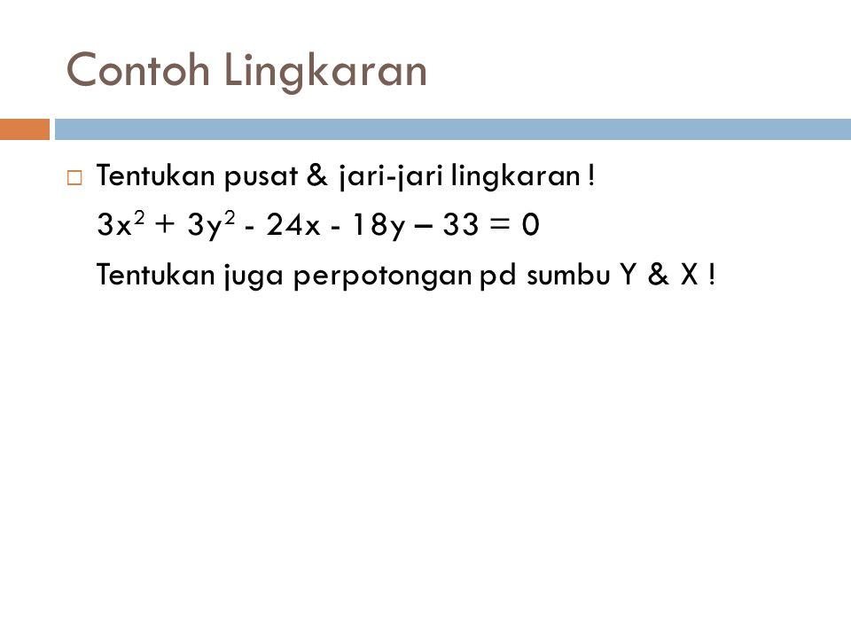 Contoh Lingkaran  Tentukan pusat & jari-jari lingkaran ! 3x 2 + 3y 2 - 24x - 18y – 33 = 0 Tentukan juga perpotongan pd sumbu Y & X !