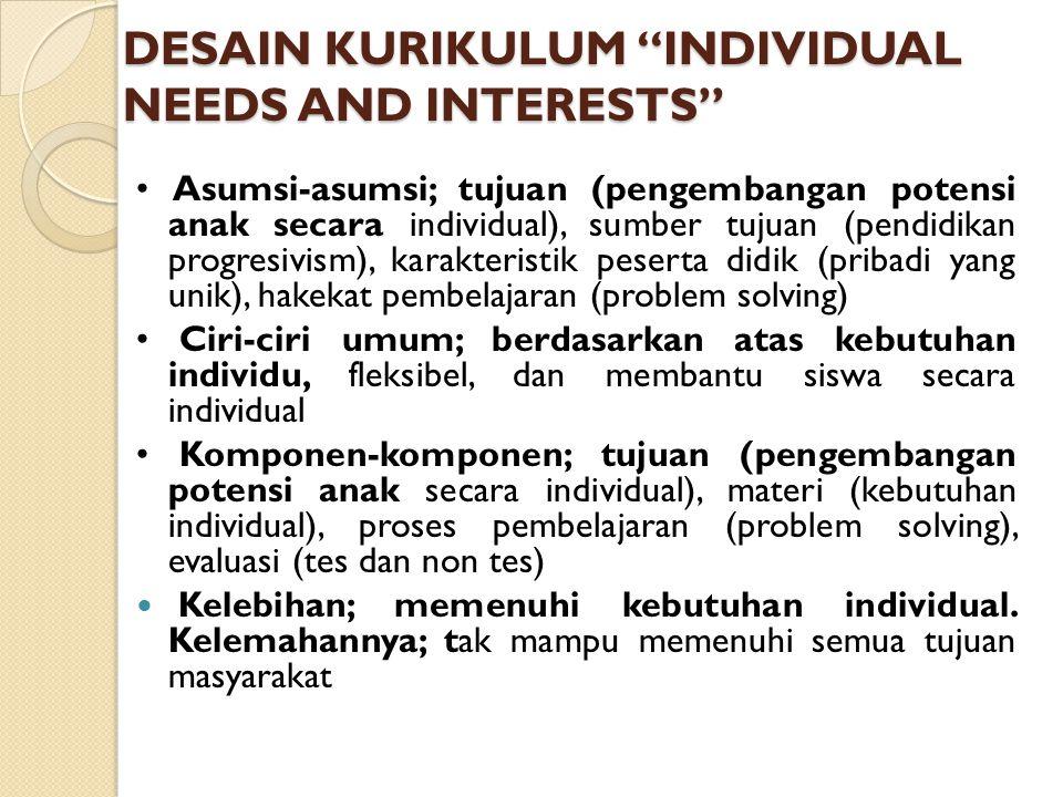 DESAIN KURIKULUM INDIVIDUAL NEEDS AND INTERESTS Asumsi-asumsi; tujuan (pengembangan potensi anak secara individual), sumber tujuan (pendidikan progresivism), karakteristik peserta didik (pribadi yang unik), hakekat pembelajaran (problem solving) Ciri-ciri umum; berdasarkan atas kebutuhan individu, fleksibel, dan membantu siswa secara individual Komponen-komponen; tujuan (pengembangan potensi anak secara individual), materi (kebutuhan individual), proses pembelajaran (problem solving), evaluasi (tes dan non tes) Kelebihan; memenuhi kebutuhan individual.