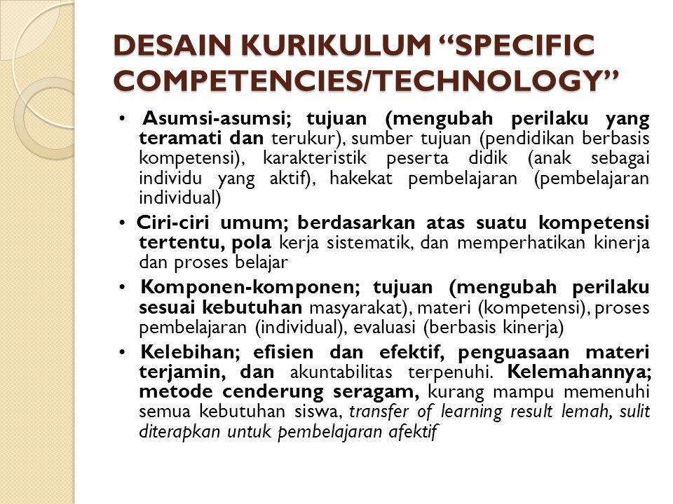 DESAIN KURIKULUM SPECIFIC COMPETENCIES/TECHNOLOGY Asumsi-asumsi; tujuan (mengubah perilaku yang teramati dan terukur), sumber tujuan (pendidikan berbasis kompetensi), karakteristik peserta didik (anak sebagai individu yang aktif), hakekat pembelajaran (pembelajaran individual) Ciri-ciri umum; berdasarkan atas suatu kompetensi tertentu, pola kerja sistematik, dan memperhatikan kinerja dan proses belajar Komponen-komponen; tujuan (mengubah perilaku sesuai kebutuhan masyarakat), materi (kompetensi), proses pembelajaran (individual), evaluasi (berbasis kinerja) Kelebihan; efisien dan efektif, penguasaan materi terjamin, dan akuntabilitas terpenuhi.
