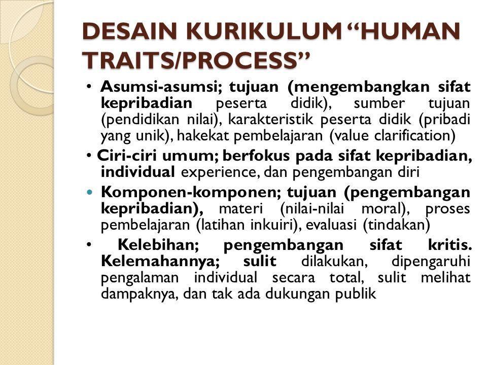 DESAIN KURIKULUM HUMAN TRAITS/PROCESS Asumsi-asumsi; tujuan (mengembangkan sifat kepribadian peserta didik), sumber tujuan (pendidikan nilai), karakteristik peserta didik (pribadi yang unik), hakekat pembelajaran (value clarification) Ciri-ciri umum; berfokus pada sifat kepribadian, individual experience, dan pengembangan diri Komponen-komponen; tujuan (pengembangan kepribadian), materi (nilai-nilai moral), proses pembelajaran (latihan inkuiri), evaluasi (tindakan) Kelebihan; pengembangan sifat kritis.