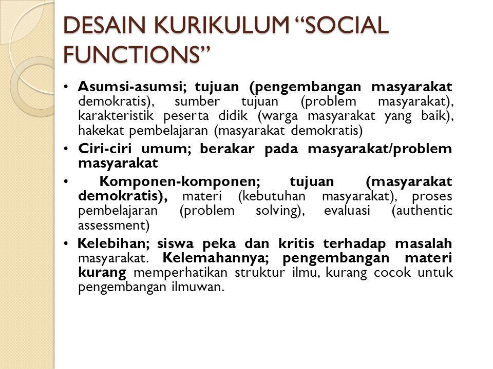 DESAIN KURIKULUM SOCIAL FUNCTIONS Asumsi-asumsi; tujuan (pengembangan masyarakat demokratis), sumber tujuan (problem masyarakat), karakteristik peserta didik (warga masyarakat yang baik), hakekat pembelajaran (masyarakat demokratis) Ciri-ciri umum; berakar pada masyarakat/problem masyarakat Komponen-komponen; tujuan (masyarakat demokratis), materi (kebutuhan masyarakat), proses pembelajaran (problem solving), evaluasi (authentic assessment) Kelebihan; siswa peka dan kritis terhadap masalah masyarakat.