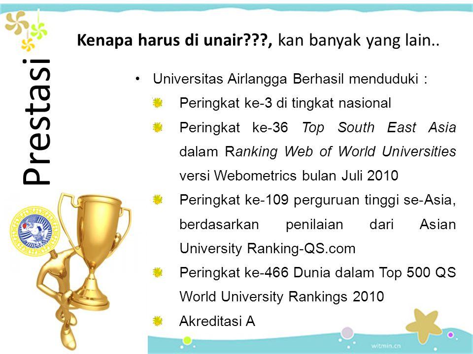 Universitas Airlangga Berhasil menduduki : Peringkat ke-3 di tingkat nasional Peringkat ke-36 Top South East Asia dalam Ranking Web of World Universities versi Webometrics bulan Juli 2010 Peringkat ke-109 perguruan tinggi se-Asia, berdasarkan penilaian dari Asian University Ranking-QS.com Peringkat ke-466 Dunia dalam Top 500 QS World University Rankings 2010 Akreditasi A Prestasi Kenapa harus di unair???, kan banyak yang lain..