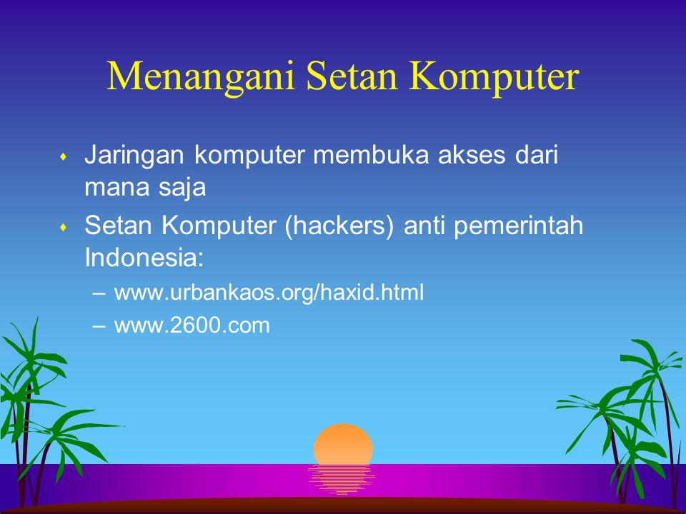 Menangani Setan Komputer s Jaringan komputer membuka akses dari mana saja s Setan Komputer (hackers) anti pemerintah Indonesia: –www.urbankaos.org/hax