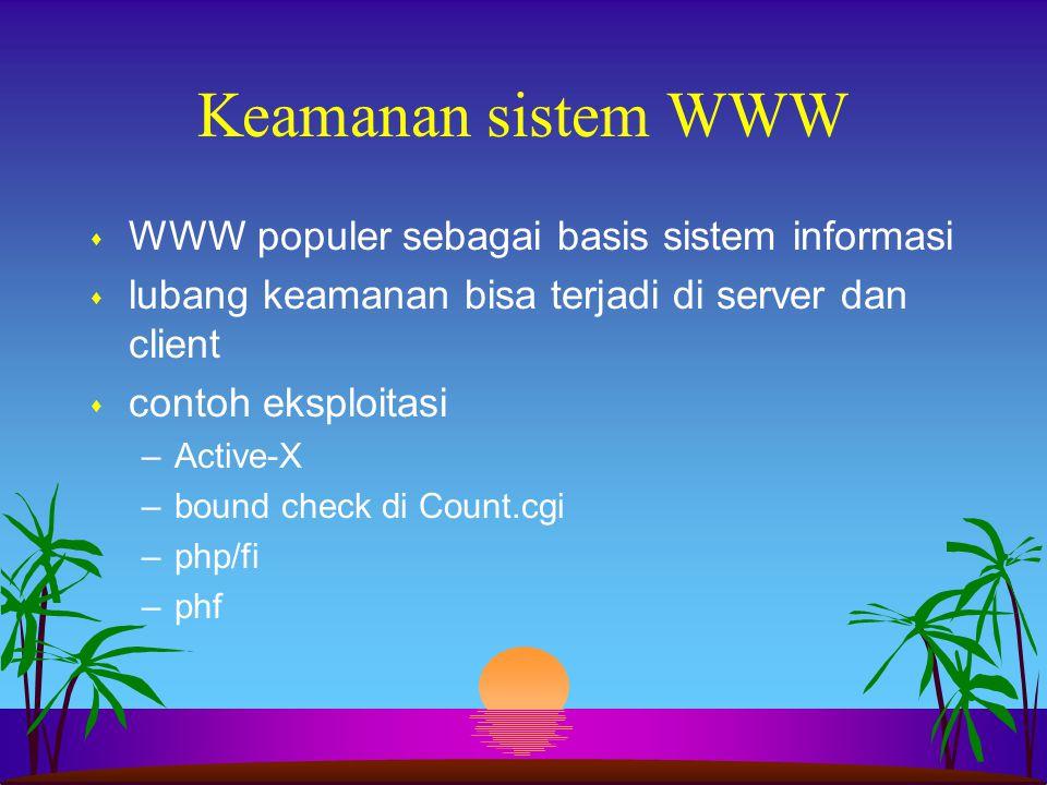 Keamanan sistem WWW s WWW populer sebagai basis sistem informasi s lubang keamanan bisa terjadi di server dan client s contoh eksploitasi –Active-X –b