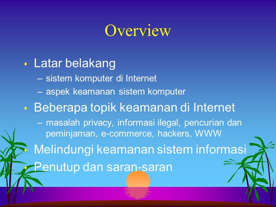 Overview s Latar belakang –sistem komputer di Internet –aspek keamanan sistem komputer s Beberapa topik keamanan di Internet –masalah privacy, informa