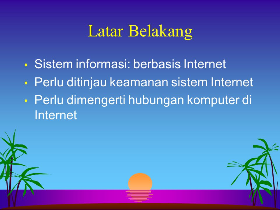 Latar Belakang s Sistem informasi: berbasis Internet s Perlu ditinjau keamanan sistem Internet s Perlu dimengerti hubungan komputer di Internet