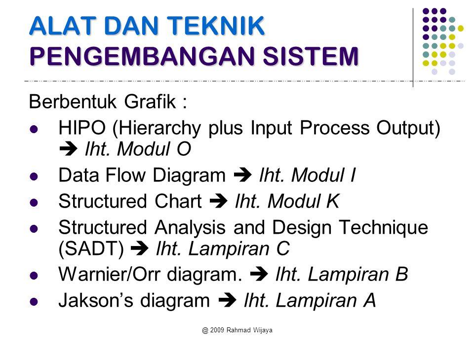 @ 2009 Rahmad Wijaya ALAT DAN TEKNIK PENGEMBANGAN SISTEM Berbentuk Grafik : HIPO (Hierarchy plus Input Process Output)  lht. Modul O Data Flow Diagra