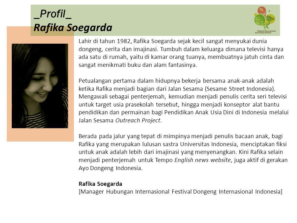 Lahir di tahun 1982, Rafika Soegarda sejak kecil sangat menyukai dunia dongeng, cerita dan imajinasi. Tumbuh dalam keluarga dimana televisi hanya ada