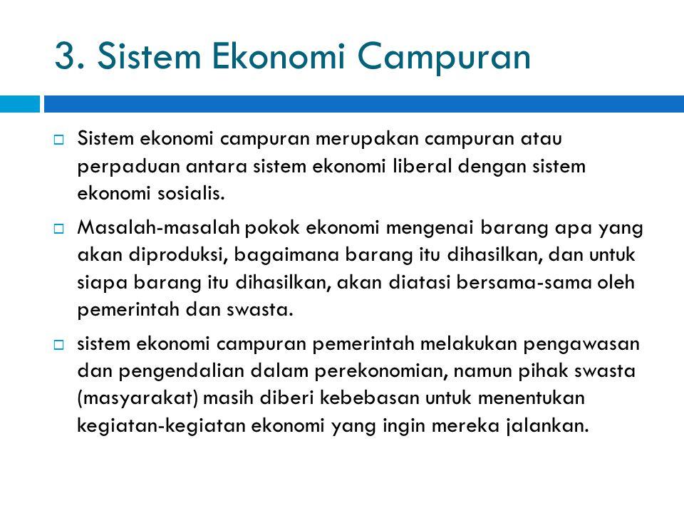 3. Sistem Ekonomi Campuran  Sistem ekonomi campuran merupakan campuran atau perpaduan antara sistem ekonomi liberal dengan sistem ekonomi sosialis. 