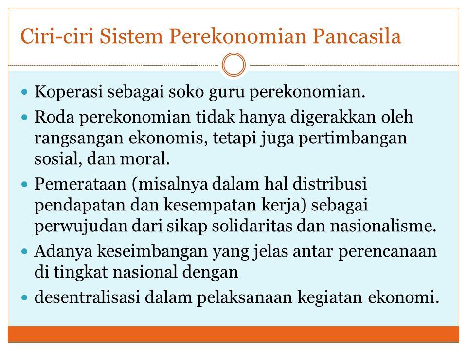 Ciri-ciri Sistem Perekonomian Pancasila Koperasi sebagai soko guru perekonomian. Roda perekonomian tidak hanya digerakkan oleh rangsangan ekonomis, te
