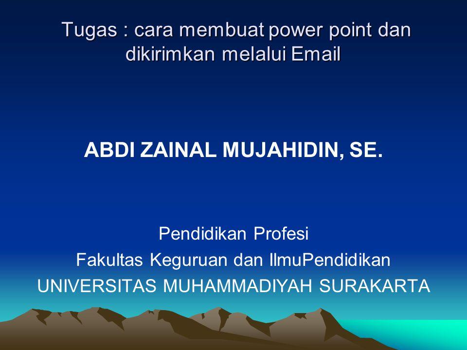 Tugas : cara membuat power point dan dikirimkan melalui Email Tugas : cara membuat power point dan dikirimkan melalui Email ABDI ZAINAL MUJAHIDIN, SE.