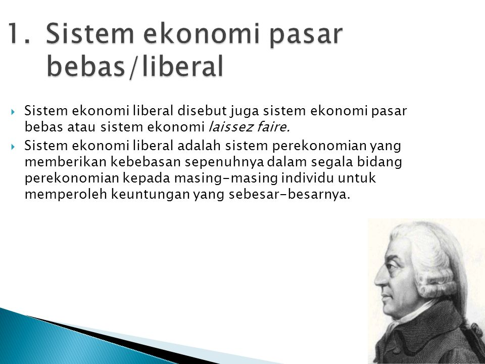 1.Sistem ekonomi pasar bebas/liberal  Sistem ekonomi liberal disebut juga sistem ekonomi pasar bebas atau sistem ekonomi laissez faire.  Sistem ekon