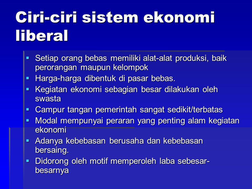 Ciri-ciri sistem ekonomi liberal  Setiap orang bebas memiliki alat-alat produksi, baik perorangan maupun kelompok  Harga-harga dibentuk di pasar beb