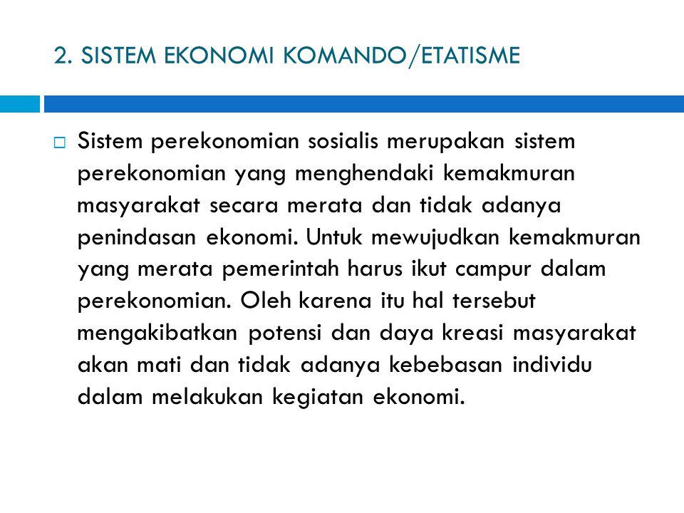 2. SISTEM EKONOMI KOMANDO/ETATISME  Sistem perekonomian sosialis merupakan sistem perekonomian yang menghendaki kemakmuran masyarakat secara merata d