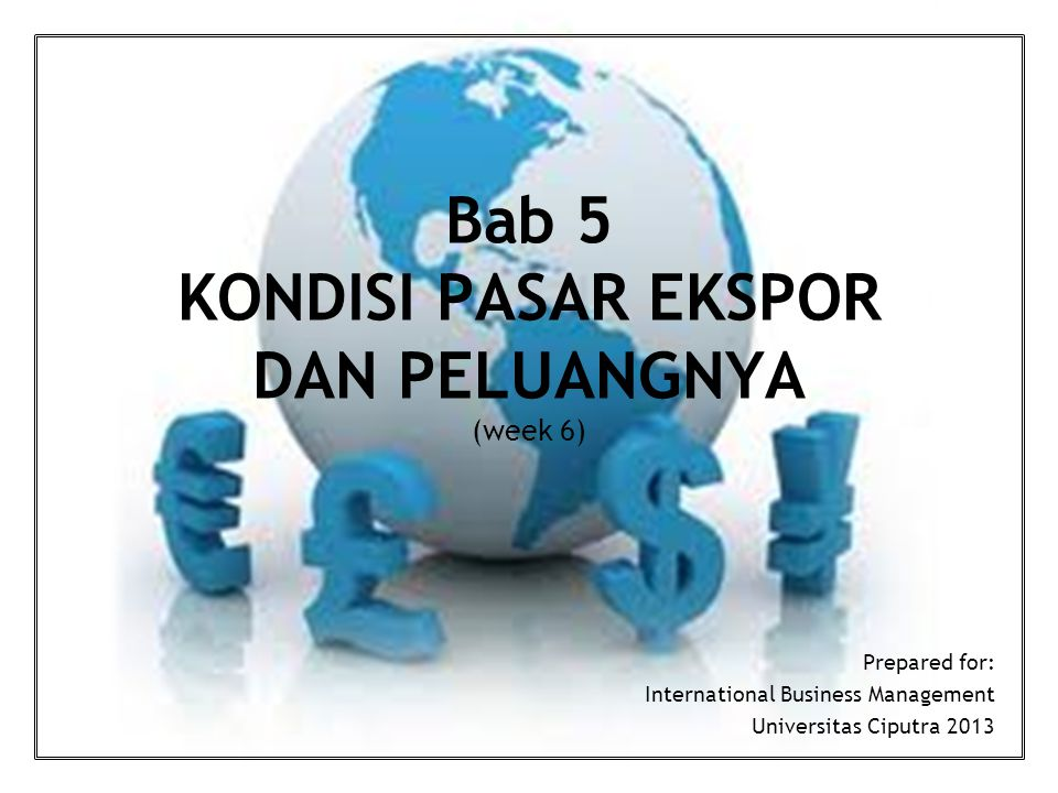 Bab 5 KONDISI PASAR EKSPOR DAN PELUANGNYA (week 6) Prepared for: International Business Management Universitas Ciputra 2013