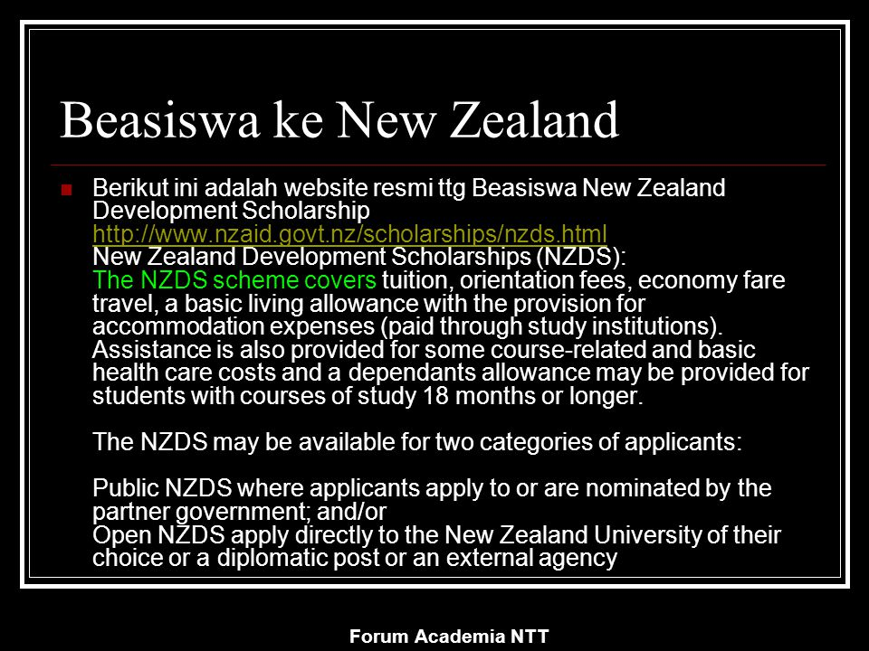 Forum Academia NTT Beasiswa ke New Zealand Berikut ini adalah website resmi ttg Beasiswa New Zealand Development Scholarship http://www.nzaid.govt.nz/scholarships/nzds.html New Zealand Development Scholarships (NZDS): The NZDS scheme covers tuition, orientation fees, economy fare travel, a basic living allowance with the provision for accommodation expenses (paid through study institutions).