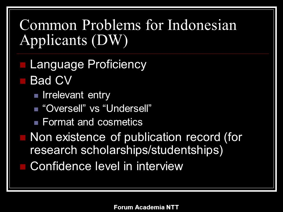 Forum Academia NTT Common Problems for Indonesian Applicants (DW) Language Proficiency Bad CV Irrelevant entry Oversell vs Undersell Format and cosmetics Non existence of publication record (for research scholarships/studentships) Confidence level in interview
