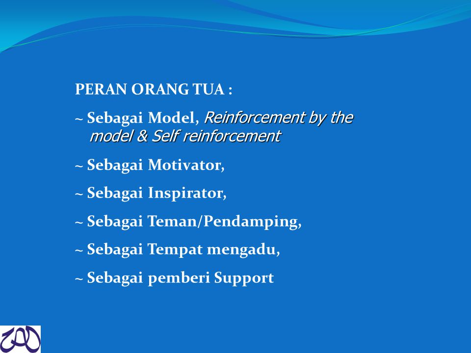 PERAN ORANG TUA : Reinforcement by the model & Self reinforcement ~ Sebagai Model, Reinforcement by the model & Self reinforcement ~ Sebagai Motivator, ~ Sebagai Inspirator, ~ Sebagai Teman/Pendamping, ~ Sebagai Tempat mengadu, ~ Sebagai pemberi Support