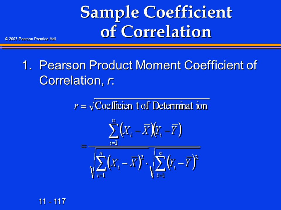 11 - 117 © 2003 Pearson Prentice Hall 1.Pearson Product Moment Coefficient of Correlation, r: Sample Coefficient of Correlation