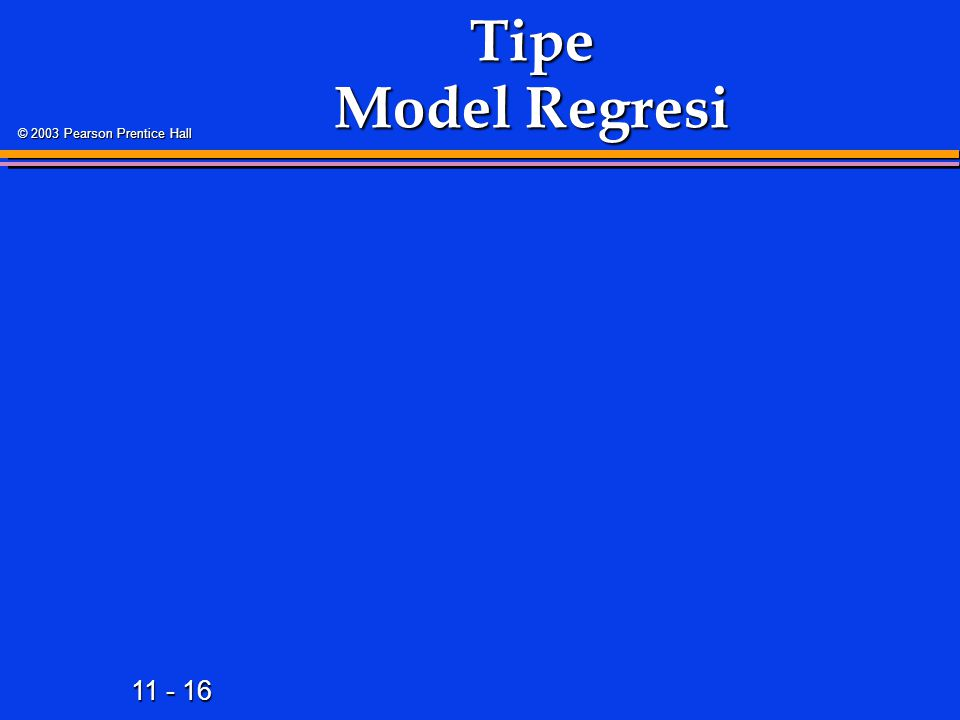 11 - 16 © 2003 Pearson Prentice Hall Tipe Model Regresi