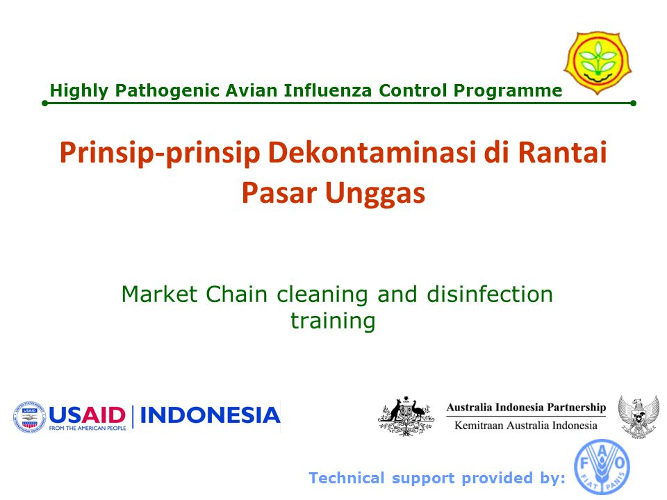 Technical support provided by: Highly Pathogenic Avian Influenza Control Programme Prinsip-prinsip Dekontaminasi di Rantai Pasar Unggas Market Chain cleaning and disinfection training