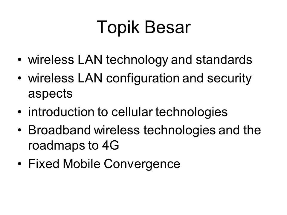 Topik Besar wireless LAN technology and standards wireless LAN configuration and security aspects introduction to cellular technologies Broadband wireless technologies and the roadmaps to 4G Fixed Mobile Convergence