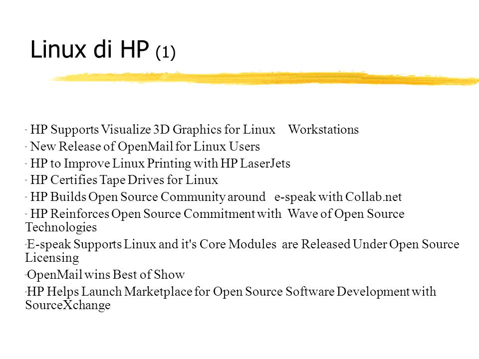 Linux di HP (1) HP Supports Visualize 3D Graphics for Linux Workstations New Release of OpenMail for Linux Users HP to Improve Linux Printing with HP LaserJets HP Certifies Tape Drives for Linux HP Builds Open Source Community around e-speak with Collab.net HP Reinforces Open Source Commitment with Wave of Open Source Technologies E-speak Supports Linux and it s Core Modules are Released Under Open Source Licensing OpenMail wins Best of Show HP Helps Launch Marketplace for Open Source Software Development with SourceXchange