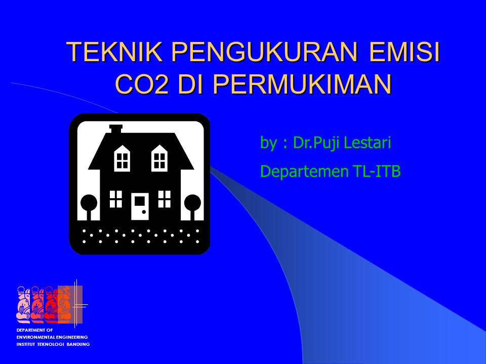 DEPARTMENT OF ENVIRONMENTAL ENGINEERING INSTITUT TEKNOLOGI BANDUNG TEKNIK PENGUKURAN EMISI CO2 DI PERMUKIMAN by : Dr.Puji Lestari Departemen TL-ITB